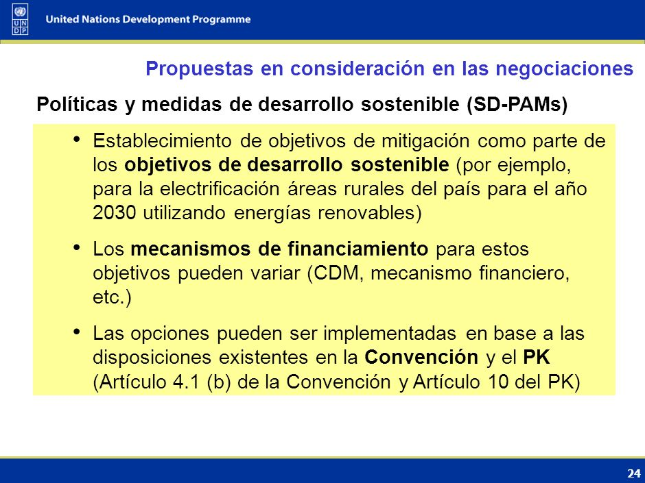 23 Evolución del Mecanismo para el Desarrollo Limpio Propuestas en consideración en las negociaciones Evolución desde una estricta base de proyecto hacia un MDL programático Varias opciones: expansión del MDL programático, MDL político, nuevas actividades elegibles en el marco del MDL, puntos de referencias sectoriales, etc.