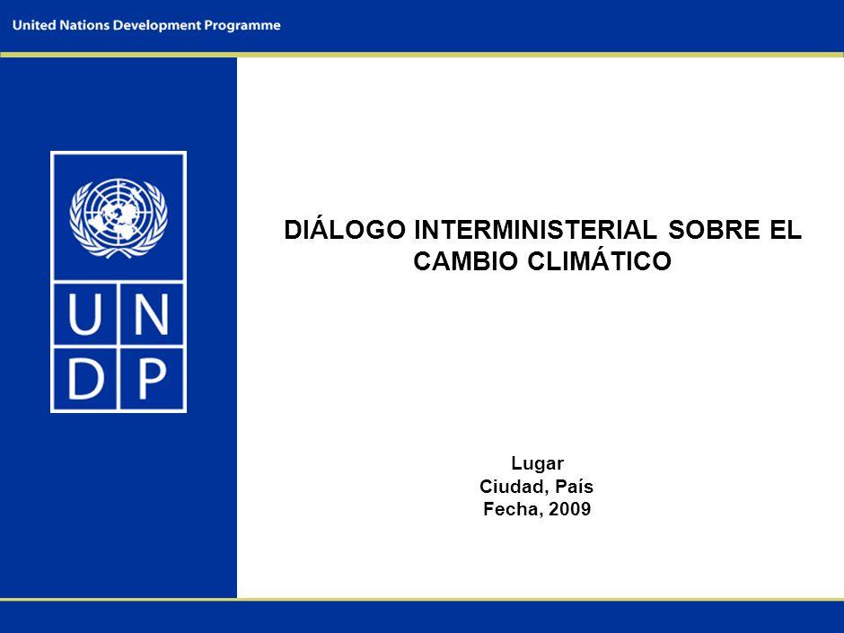 DIÁLOGO INTERMINISTERIAL SOBRE EL CAMBIO CLIMÁTICO Lugar Ciudad, País Fecha, 2009