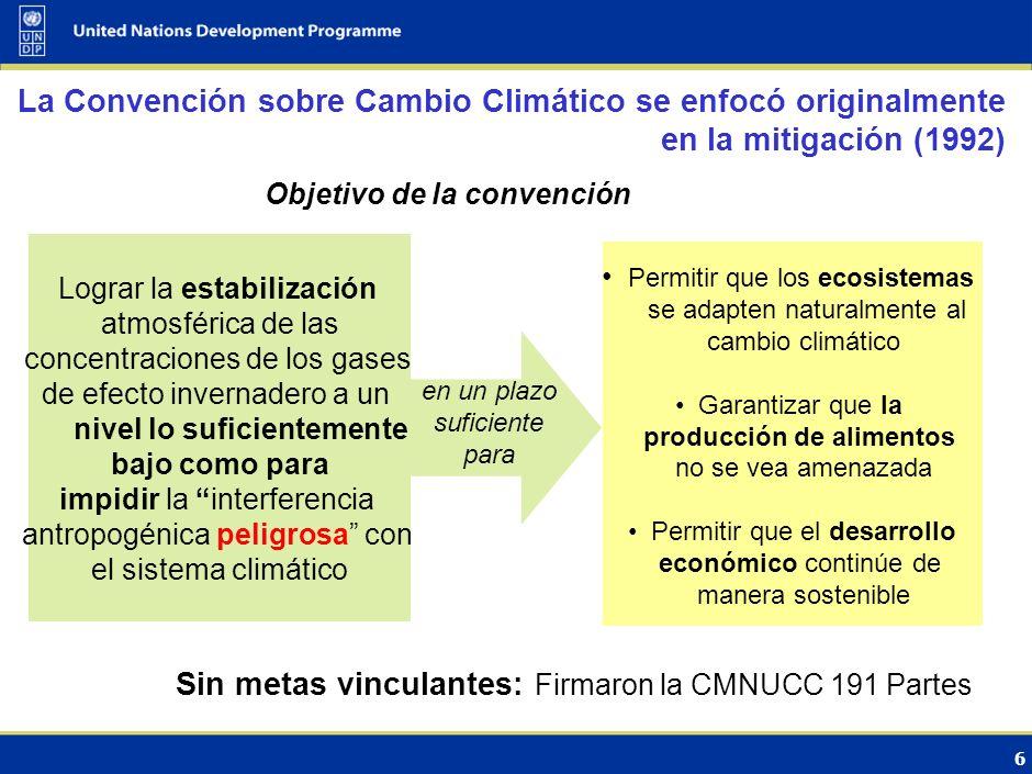 6 La Convención sobre Cambio Climático se enfocó originalmente en la mitigación (1992) Objetivo de la convención Lograr la estabilización atmosférica de las concentraciones de los gases de efecto invernadero a un nivel lo suficientemente bajo como para impidir la interferencia antropogénica peligrosa con el sistema climático Permitir que los ecosistemas se adapten naturalmente al cambio climático Garantizar que la producción de alimentos no se vea amenazada Permitir que el desarrollo económico continúe de manera sostenible en un plazo suficiente para Sin metas vinculantes: Firmaron la CMNUCC 191 Partes