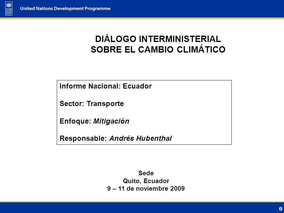 0 DIÁLOGO INTERMINISTERIAL SOBRE EL CAMBIO CLIMÁTICO Sede Quito, Ecuador 9 – 11 de noviembre 2009 Informe Nacional: Ecuador Sector: Transporte Enfoque: Mitigación Responsable: Andrés Hubenthal
