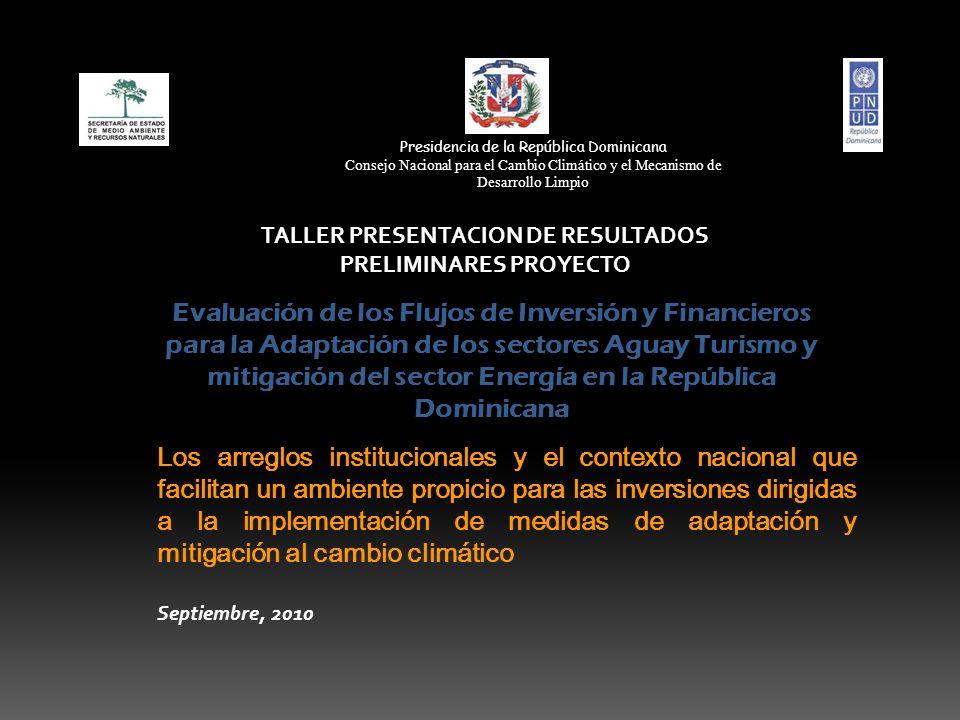 Evaluación de los Flujos de Inversión y Financieros para la Adaptación de los sectores Aguay Turismo y mitigación del sector Energía en la República Dominicana TALLER PRESENTACION DE RESULTADOS PRELIMINARES PROYECTO Los arreglos institucionales y el contexto nacional que facilitan un ambiente propicio para las inversiones dirigidas a la implementación de medidas de adaptación y mitigación al cambio climático Septiembre, 2010 Presidencia de la República Dominicana Consejo Nacional para el Cambio Climático y el Mecanismo de Desarrollo Limpio