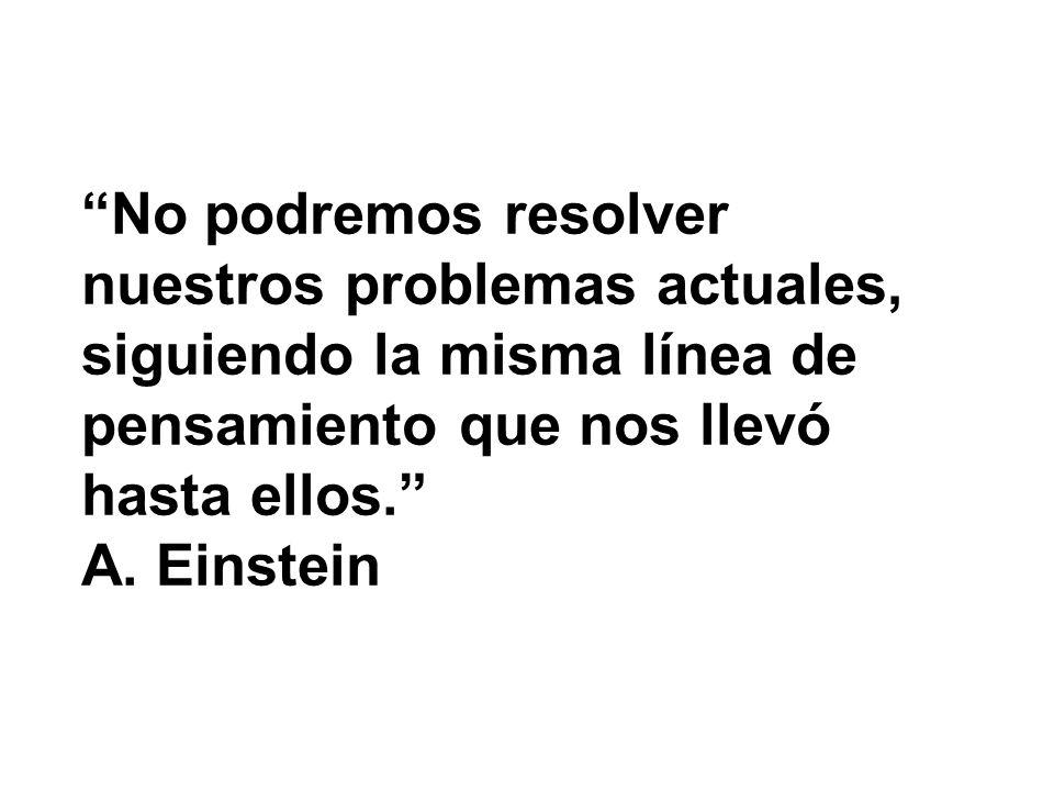 No podremos resolver nuestros problemas actuales, siguiendo la misma línea de pensamiento que nos llevó hasta ellos.
