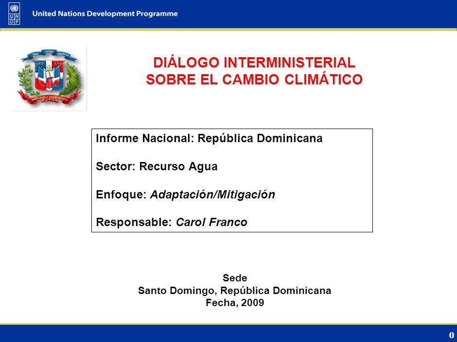 0 DIÁLOGO INTERMINISTERIAL SOBRE EL CAMBIO CLIMÁTICO Sede Santo Domingo, República Dominicana Fecha, 2009 Informe Nacional: República Dominicana Sector: Recurso Agua Enfoque: Adaptación/Mitigación Responsable: Carol Franco