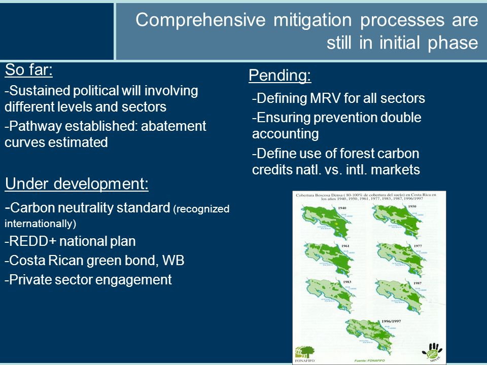 Comprehensive mitigation processes are still in initial phase So far: -Sustained political will involving different levels and sectors -Pathway established: abatement curves estimated Under development: - Carbon neutrality standard (recognized internationally) -REDD+ national plan -Costa Rican green bond, WB -Private sector engagement Pending: -Defining MRV for all sectors -Ensuring prevention double accounting -Define use of forest carbon credits natl.