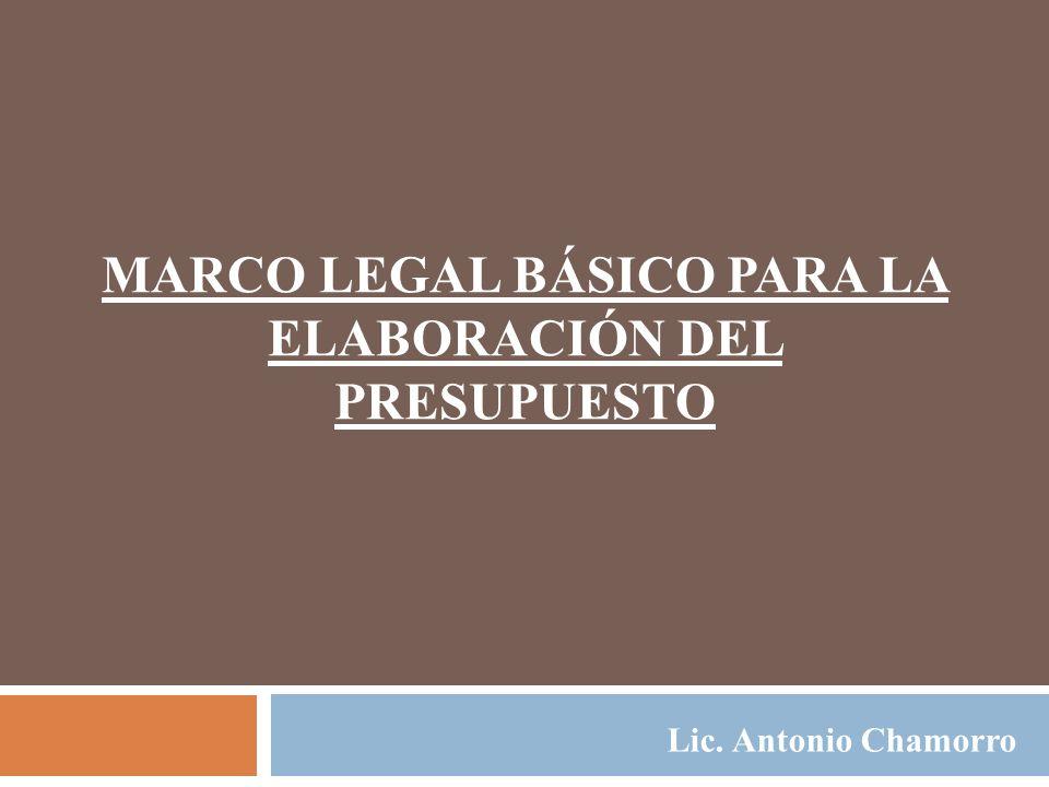 MARCO LEGAL BÁSICO PARA LA ELABORACIÓN DEL PRESUPUESTO Lic. Antonio Chamorro