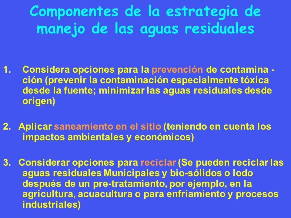 Componentes de la estrategia de manejo de las aguas residuales 1.Considera opciones para la prevención de contamina - ción (prevenir la contaminación