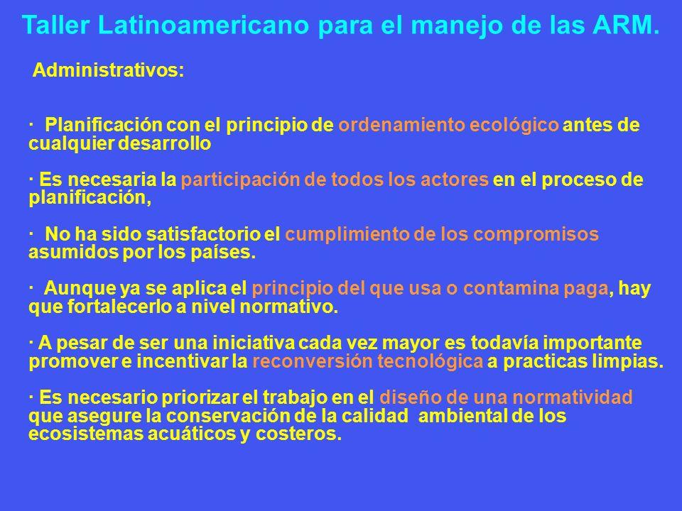 Taller Latinoamericano para el manejo de las ARM. Administrativos: · Planificación con el principio de ordenamiento ecológico antes de cualquier desar