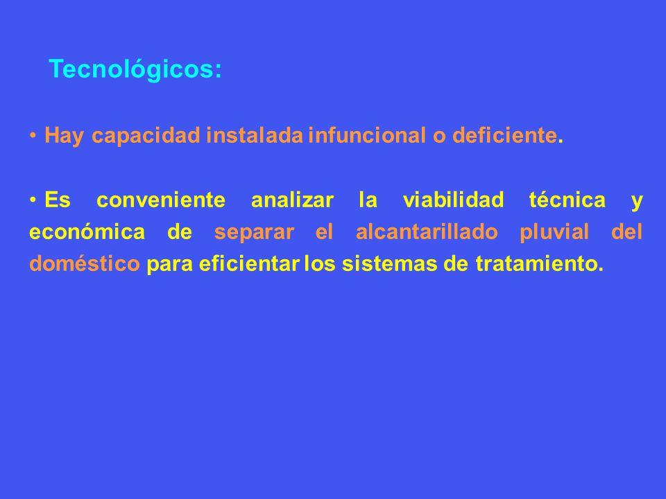 Tecnológicos: Hay capacidad instalada infuncional o deficiente. Es conveniente analizar la viabilidad técnica y económica de separar el alcantarillado