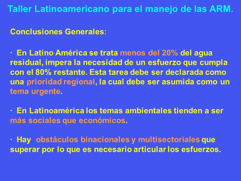 Taller Latinoamericano para el manejo de las ARM. Conclusiones Generales : · En Latino América se trata menos del 20% del agua residual, impera la nec