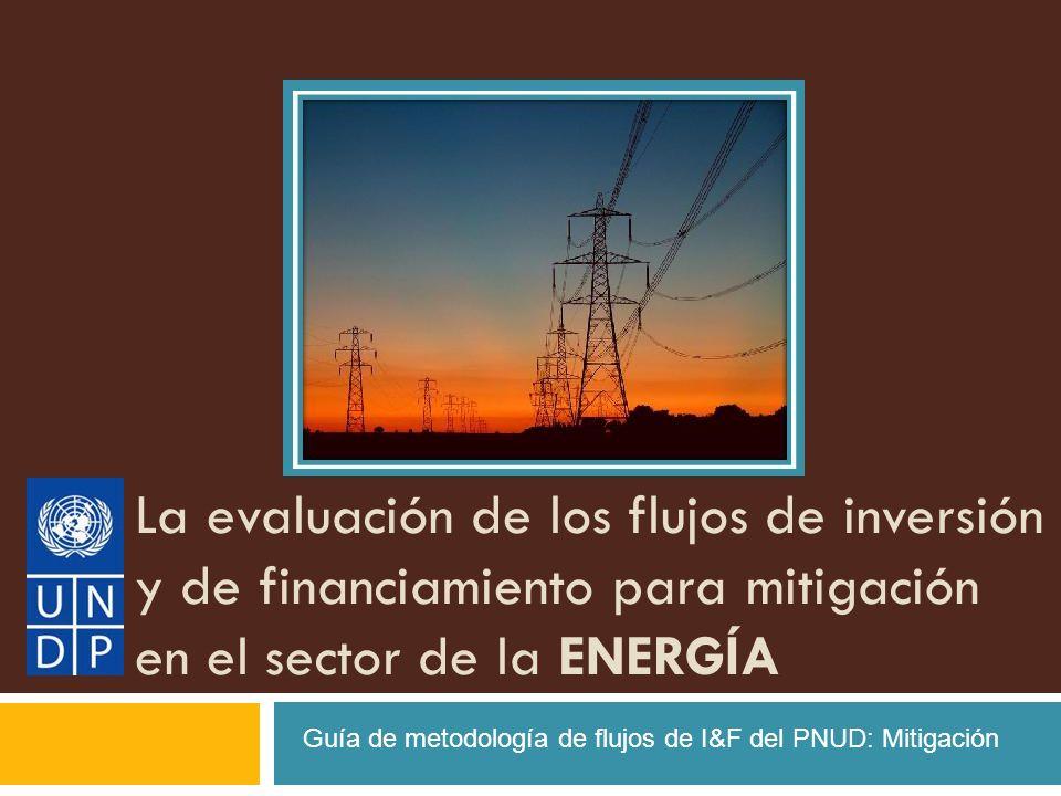 La evaluación de los flujos de inversión y de financiamiento para mitigación en el sector de la ENERGÍA Guía de metodología de flujos de I&F del PNUD:
