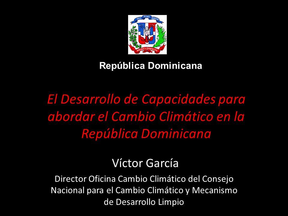El Desarrollo de Capacidades para abordar el Cambio Climático en la República Dominicana Víctor García Director Oficina Cambio Climático del Consejo Nacional para el Cambio Climático y Mecanismo de Desarrollo Limpio República Dominicana