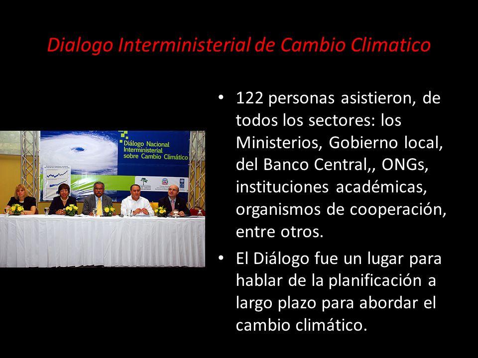 Dialogo Interministerial de Cambio Climatico 122 personas asistieron, de todos los sectores: los Ministerios, Gobierno local, del Banco Central,, ONGs, instituciones académicas, organismos de cooperación, entre otros.