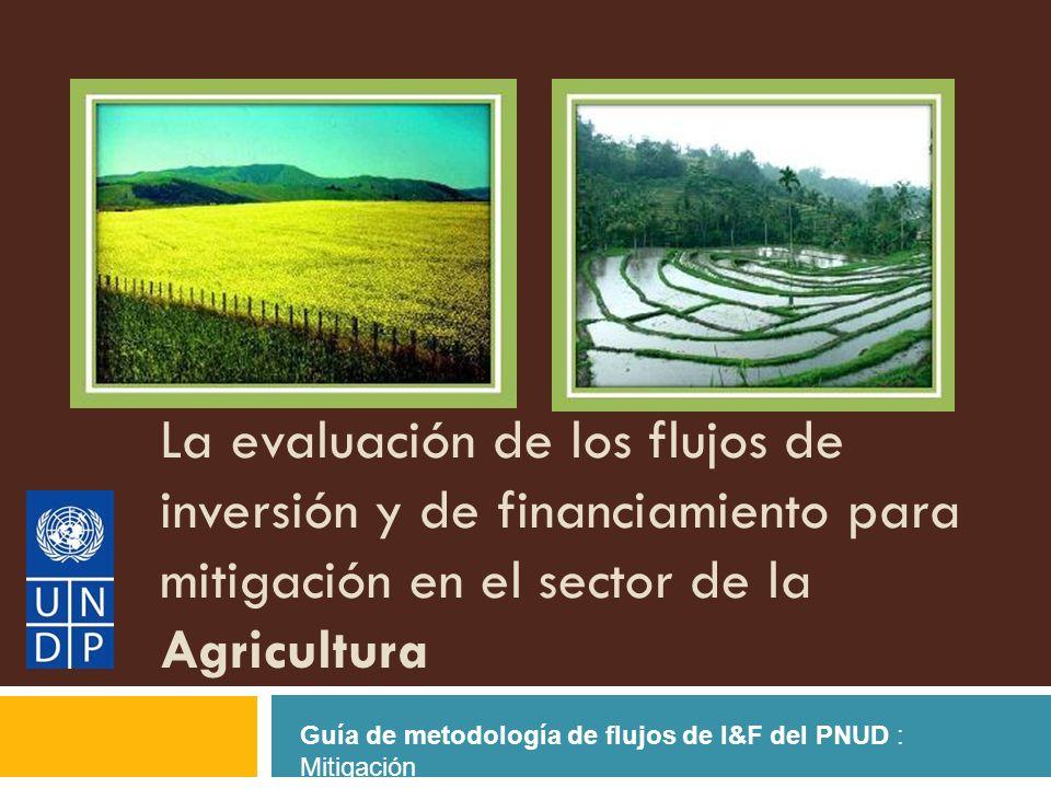 La evaluación de los flujos de inversión y de financiamiento para mitigación en el sector de la Agricultura Guía de metodología de flujos de I&F del PNUD : Mitigación