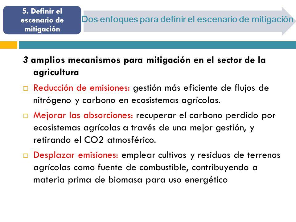 Dos enfoques para definir el escenario de mitigación 3 amplios mecanismos para mitigación en el sector de la agricultura Reducción de emisiones: gestión más eficiente de flujos de nitrógeno y carbono en ecosistemas agrícolas.