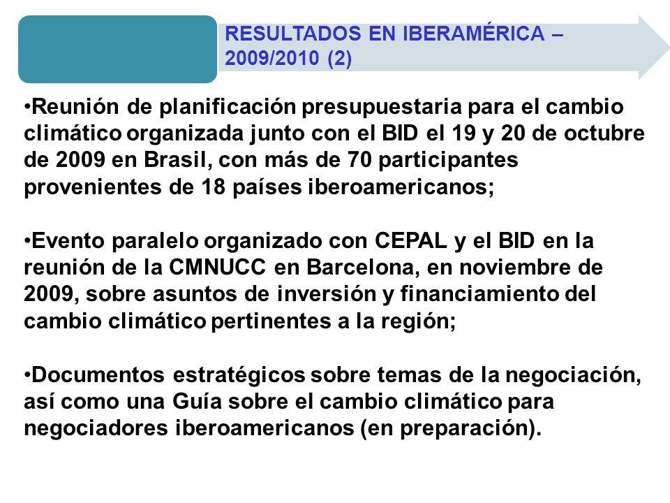 Reunión de planificación presupuestaria para el cambio climático organizada junto con el BID el 19 y 20 de octubre de 2009 en Brasil, con más de 70 participantes provenientes de 18 países iberoamericanos; Evento paralelo organizado con CEPAL y el BID en la reunión de la CMNUCC en Barcelona, en noviembre de 2009, sobre asuntos de inversión y financiamiento del cambio climático pertinentes a la región; Documentos estratégicos sobre temas de la negociación, así como una Guía sobre el cambio climático para negociadores iberoamericanos (en preparación).