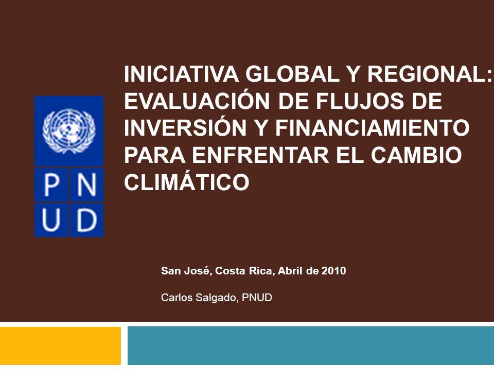 INICIATIVA GLOBAL Y REGIONAL: EVALUACIÓN DE FLUJOS DE INVERSIÓN Y FINANCIAMIENTO PARA ENFRENTAR EL CAMBIO CLIMÁTICO San José, Costa Rica, Abril de 201