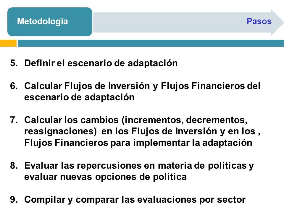 MetodologíaPasos 5.Definir el escenario de adaptación 6.Calcular Flujos de Inversión y Flujos Financieros del escenario de adaptación 7.Calcular los cambios (incrementos, decrementos, reasignaciones) en los Flujos de Inversión y en los, Flujos Financieros para implementar la adaptación 8.Evaluar las repercusiones en materia de políticas y evaluar nuevas opciones de política 9.Compilar y comparar las evaluaciones por sector