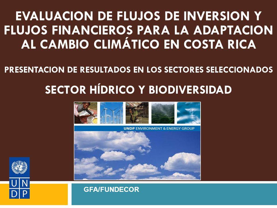 EVALUACION DE FLUJOS DE INVERSION Y FLUJOS FINANCIEROS PARA LA ADAPTACION AL CAMBIO CLIMÁTICO EN COSTA RICA PRESENTACION DE RESULTADOS EN LOS SECTORES SELECCIONADOS SECTOR HÍDRICO Y BIODIVERSIDAD GFA/FUNDECOR