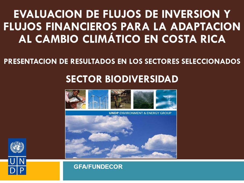 EVALUACION DE FLUJOS DE INVERSION Y FLUJOS FINANCIEROS PARA LA ADAPTACION AL CAMBIO CLIMÁTICO EN COSTA RICA PRESENTACION DE RESULTADOS EN LOS SECTORES SELECCIONADOS SECTOR BIODIVERSIDAD GFA/FUNDECOR