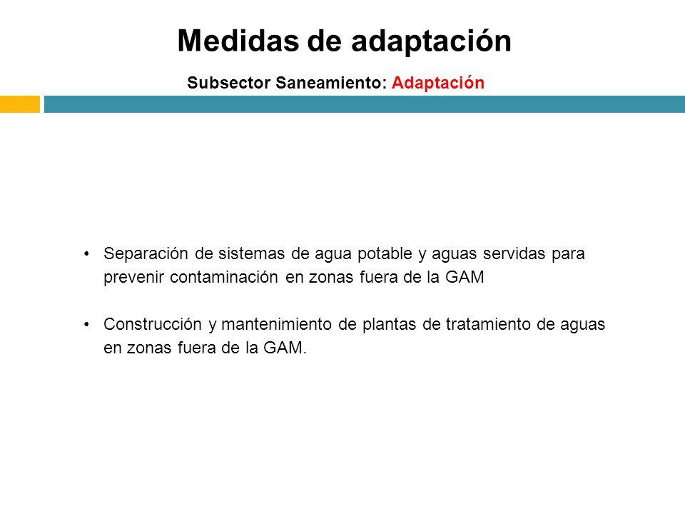 Medidas de adaptación Subsector Saneamiento: Adaptación Separación de sistemas de agua potable y aguas servidas para prevenir contaminación en zonas fuera de la GAM Construcción y mantenimiento de plantas de tratamiento de aguas en zonas fuera de la GAM.
