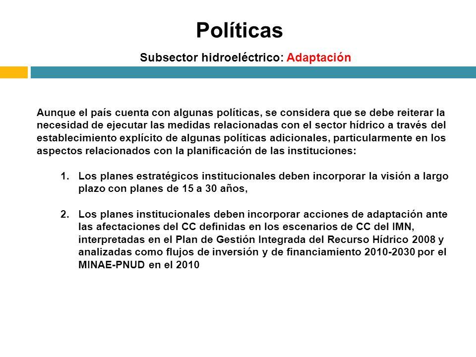 Subsector hidroeléctrico: Adaptación Políticas Aunque el país cuenta con algunas políticas, se considera que se debe reiterar la necesidad de ejecutar