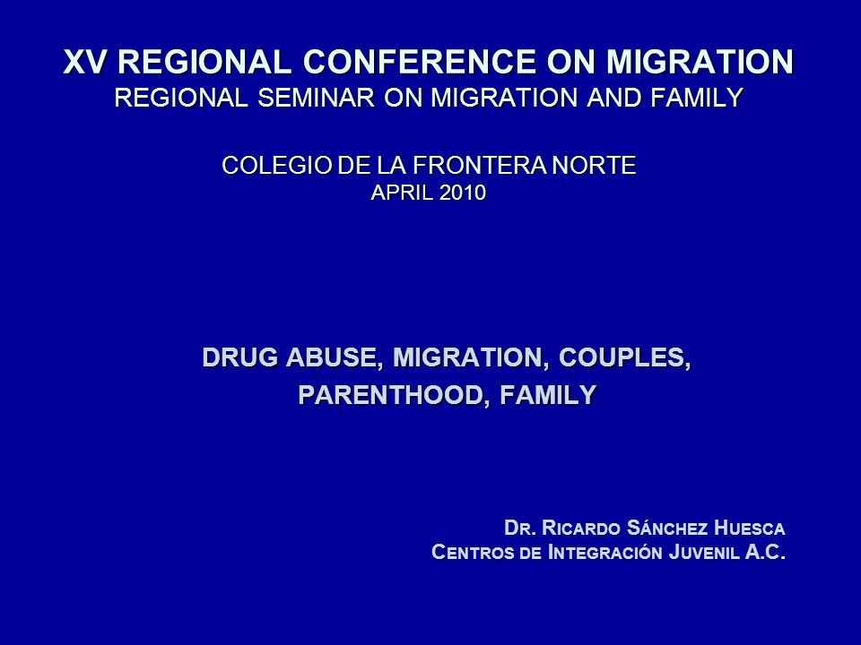 XV REGIONAL CONFERENCE ON MIGRATION REGIONAL SEMINAR ON MIGRATION AND FAMILY COLEGIO DE LA FRONTERA NORTE APRIL 2010 DRUG ABUSE, MIGRATION, COUPLES, PARENTHOOD, FAMILY D R.