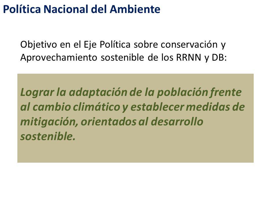Política Nacional del Ambiente Objetivo en el Eje Política sobre conservación y Aprovechamiento sostenible de los RRNN y DB: Lograr la adaptación de l