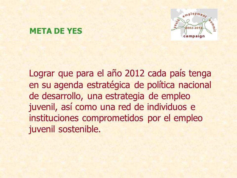 Lograr que para el año 2012 cada país tenga en su agenda estratégica de política nacional de desarrollo, una estrategia de empleo juvenil, así como una red de individuos e instituciones comprometidos por el empleo juvenil sostenible.
