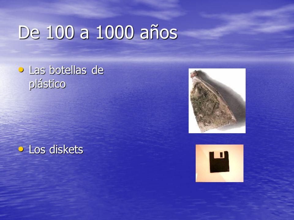 De 100 a 1000 años Las botellas de plástico Las botellas de plástico Los diskets Los diskets