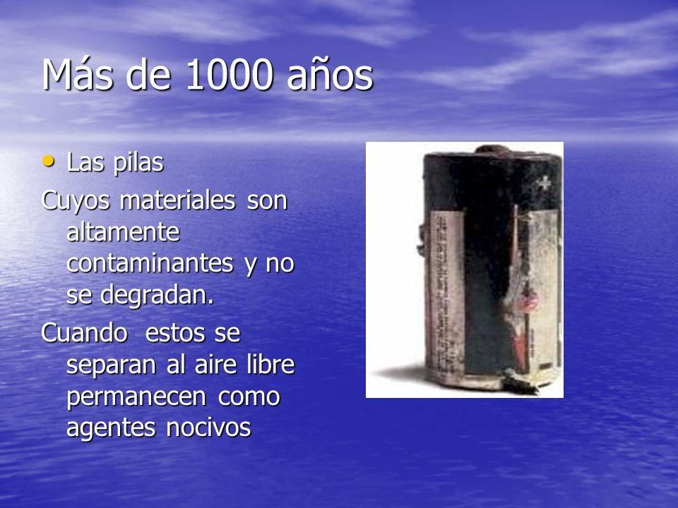 Más de 1000 años Las pilas Las pilas Cuyos materiales son altamente contaminantes y no se degradan. Cuando estos se separan al aire libre permanecen c