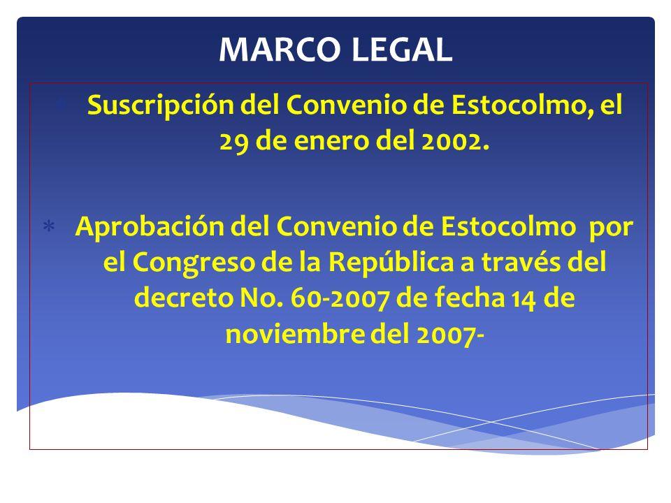 MARCO LEGAL Ratificación del Convenio de Estocolmo el 22 de abril del 2008 por el Presidente de la República de Guatemala, el instrumento de ratificación fue presentado a la Sección de Tratados de las Naciones Unidas el 30 de julio del 2008.