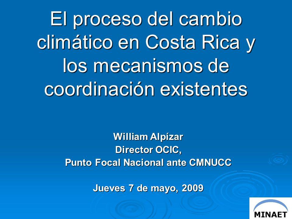 El proceso del cambio climático en Costa Rica y los mecanismos de coordinación existentes William Alpízar Director OCIC, Punto Focal Nacional ante CMNUCC Jueves 7 de mayo, 2009