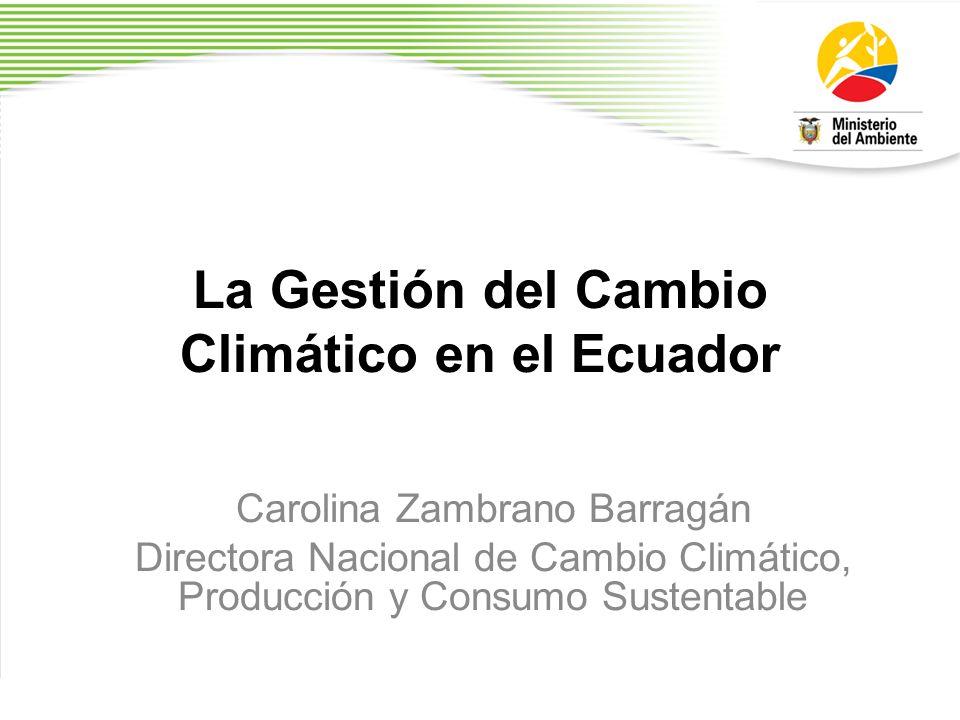 La Gestión del Cambio Climático en el Ecuador Carolina Zambrano Barragán Directora Nacional de Cambio Climático, Producción y Consumo Sustentable