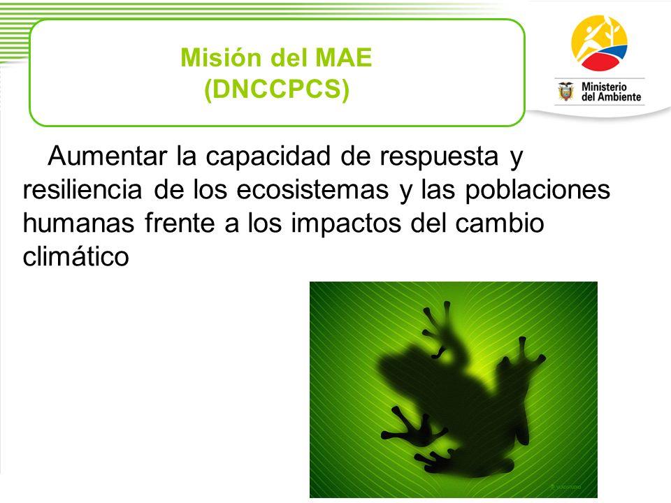 Misión del MAE (DNCCPCS) Aumentar la capacidad de respuesta y resiliencia de los ecosistemas y las poblaciones humanas frente a los impactos del cambi