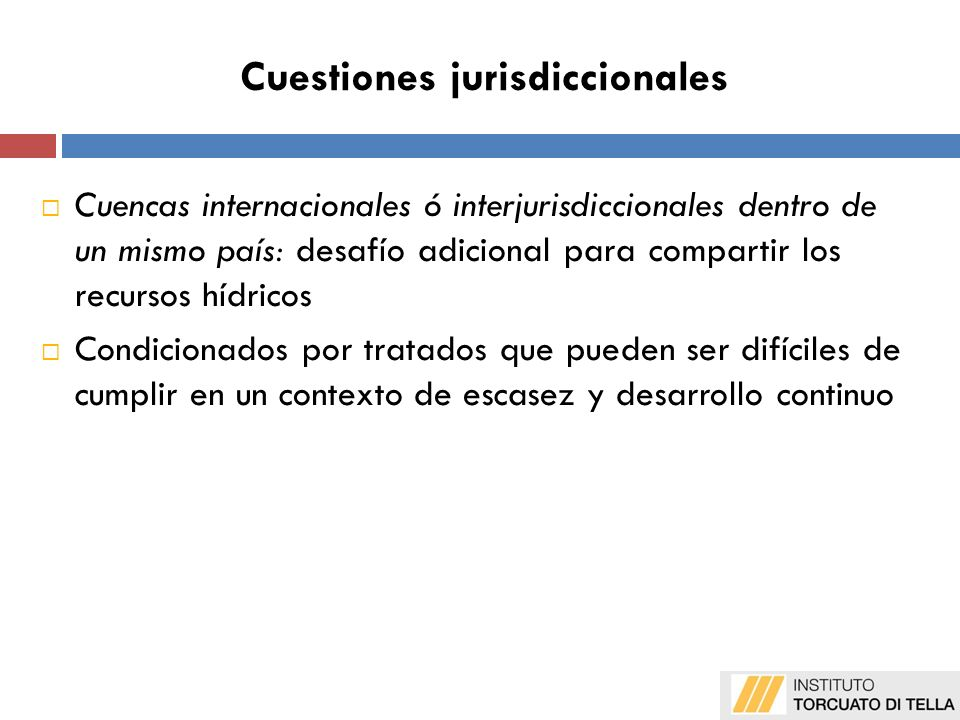 Cuestiones jurisdiccionales Cuencas internacionales ó interjurisdiccionales dentro de un mismo país: desafío adicional para compartir los recursos hídricos Condicionados por tratados que pueden ser difíciles de cumplir en un contexto de escasez y desarrollo continuo