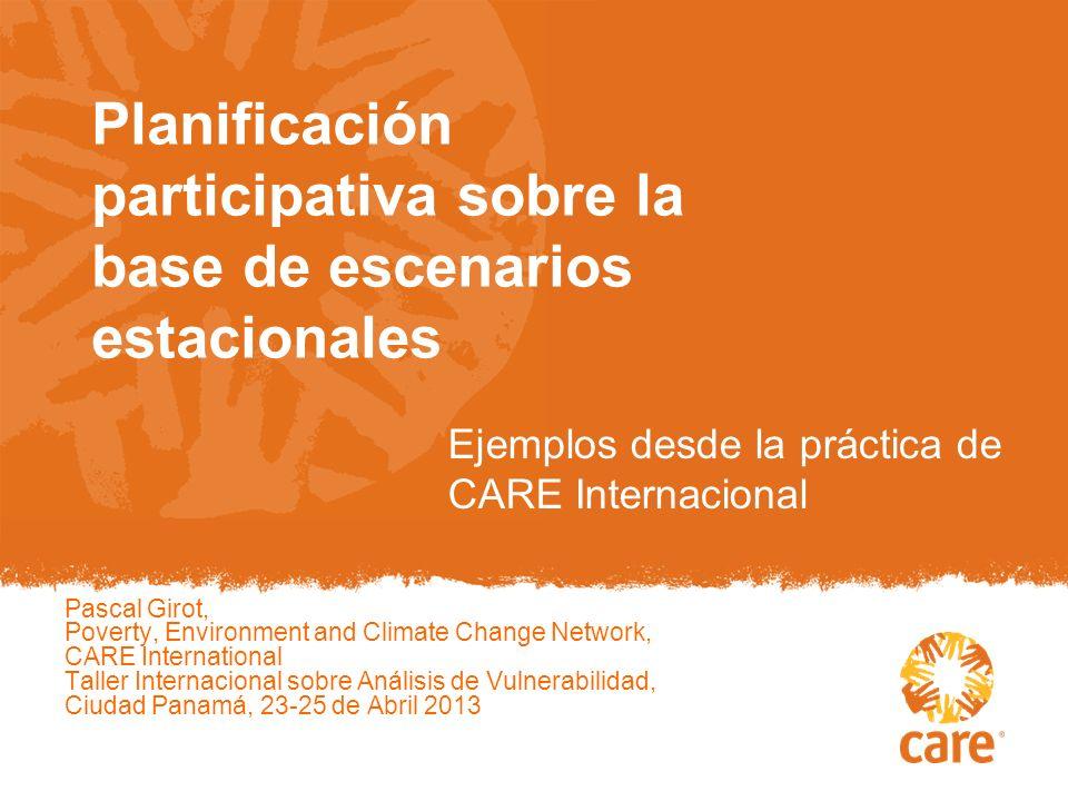 Pascal Girot, Poverty, Environment and Climate Change Network, CARE International Taller Internacional sobre Análisis de Vulnerabilidad, Ciudad Panamá, 23-25 de Abril 2013 Planificación participativa sobre la base de escenarios estacionales Ejemplos desde la práctica de CARE Internacional