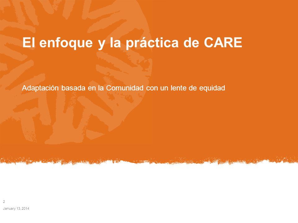 El enfoque y la práctica de CARE Adaptación basada en la Comunidad con un lente de equidad January 13, 2014 2