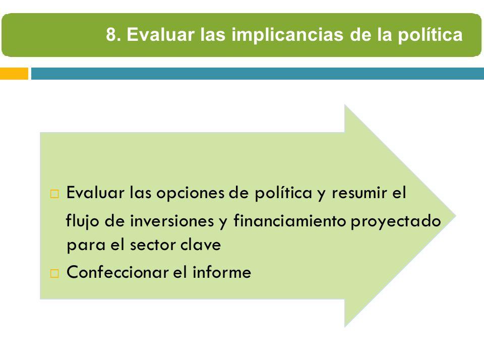 Evaluar las opciones de política y resumir el flujo de inversiones y financiamiento proyectado para el sector clave Confeccionar el informe 8.