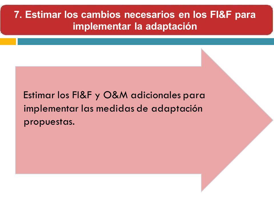Estimar los FI&F y O&M adicionales para implementar las medidas de adaptación propuestas. 7. Estimar los cambios necesarios en los FI&F para implement