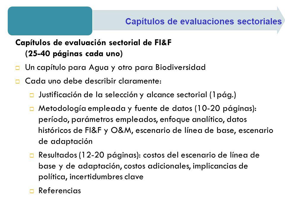Capítulos de evaluación sectorial de FI&F (25-40 páginas cada uno) Un capítulo para Agua y otro para Biodiversidad Cada uno debe describir claramente: Justificación de la selección y alcance sectorial (1pág.) Metodología empleada y fuente de datos (10-20 páginas): período, parámetros empleados, enfoque analítico, datos históricos de FI&F y O&M, escenario de línea de base, escenario de adaptación Resultados (12-20 páginas): costos del escenario de línea de base y de adaptación, costos adicionales, implicancias de política, incertidumbres clave Referencias Capítulos de evaluaciones sectoriales