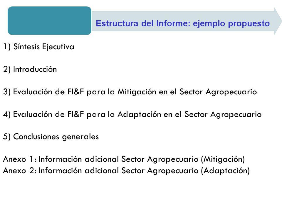 1) Síntesis Ejecutiva 2) Introducción 3) Evaluación de FI&F para la Mitigación en el Sector Agropecuario 4) Evaluación de FI&F para la Adaptación en el Sector Agropecuario 5) Conclusiones generales Anexo 1: Información adicional Sector Agropecuario (Mitigación) Anexo 2: Información adicional Sector Agropecuario (Adaptación) Estructura del Informe: ejemplo propuesto