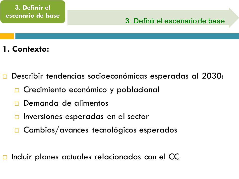 3. Definir el escenario de base 1. Contexto: Describir tendencias socioeconómicas esperadas al 2030: Crecimiento económico y poblacional Demanda de al