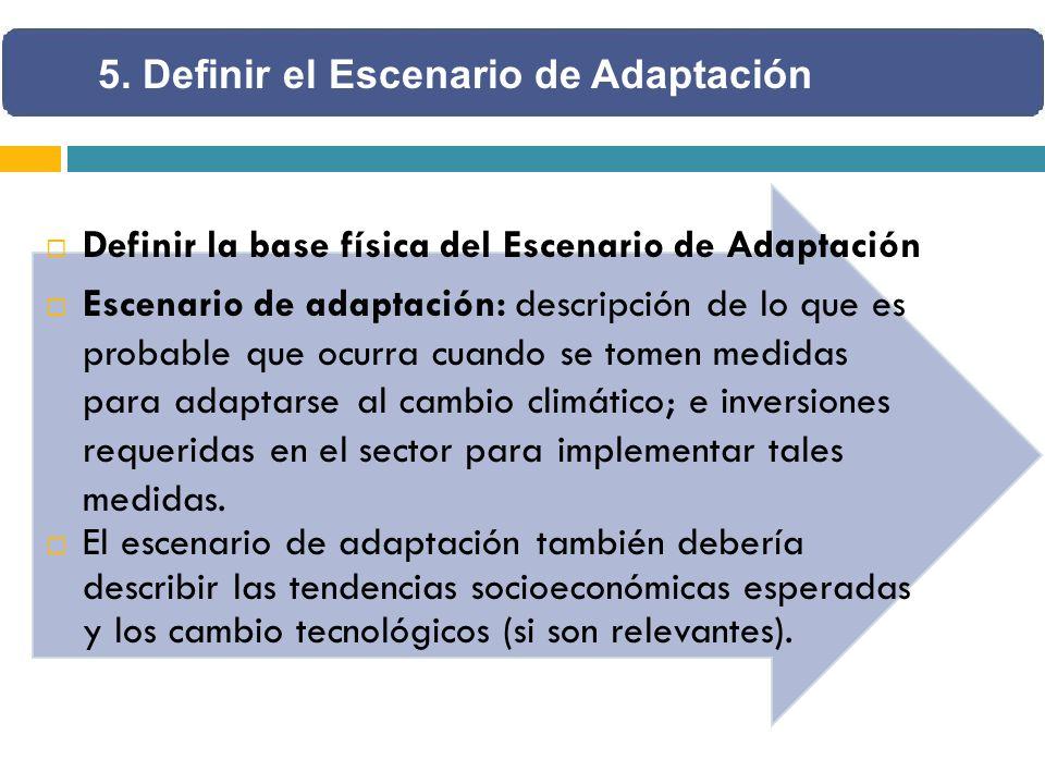 Definir la base física del Escenario de Adaptación Escenario de adaptación: descripción de lo que es probable que ocurra cuando se tomen medidas para adaptarse al cambio climático; e inversiones requeridas en el sector para implementar tales medidas.