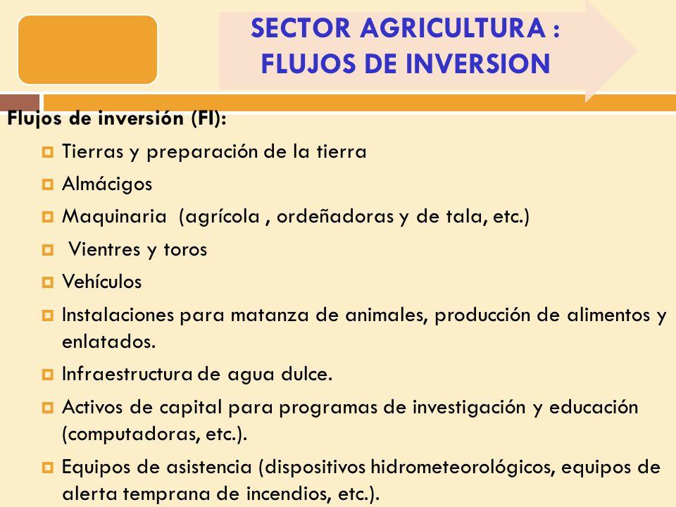 Flujos de inversión (FI): Tierras y preparación de la tierra Almácigos Maquinaria (agrícola, ordeñadoras y de tala, etc.) Vientres y toros Vehículos Instalaciones para matanza de animales, producción de alimentos y enlatados.