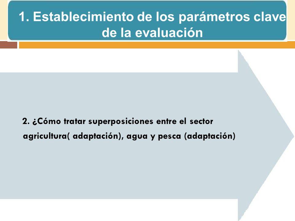 2. ¿Cómo tratar superposiciones entre el sector agricultura( adaptación), agua y pesca (adaptación) 1. Establecimiento de los parámetros clave de la e
