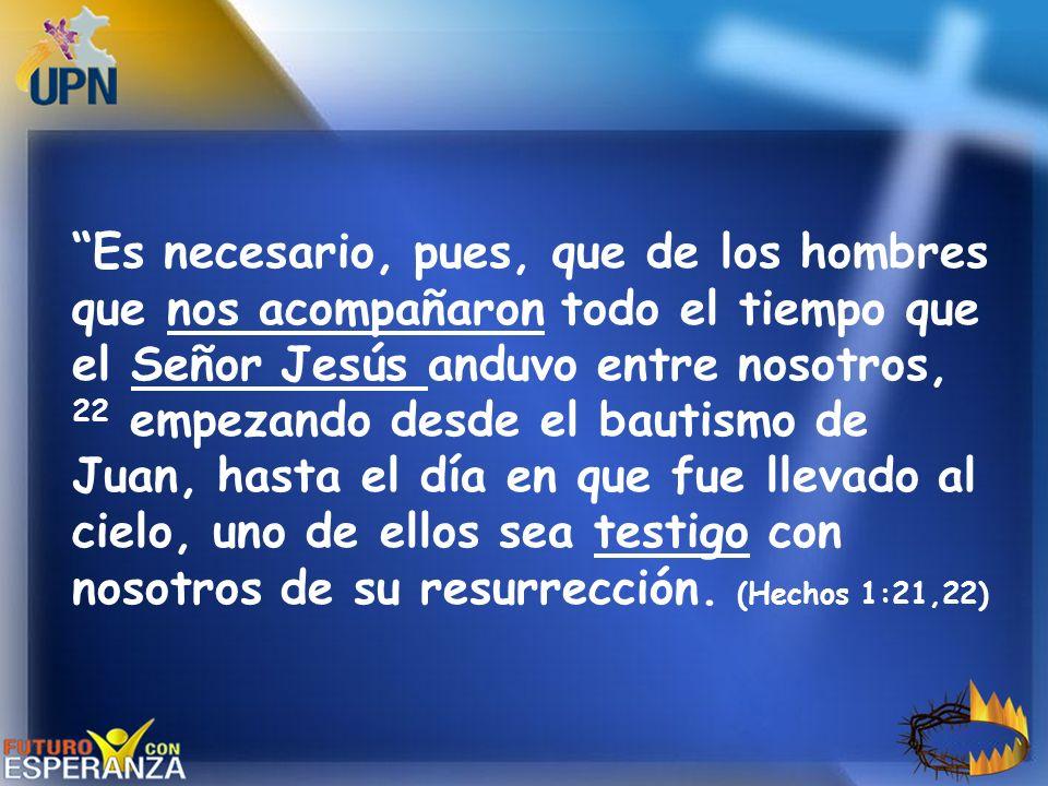 Es necesario, pues, que de los hombres que nos acompañaron todo el tiempo que el Señor Jesús anduvo entre nosotros, 22 empezando desde el bautismo de