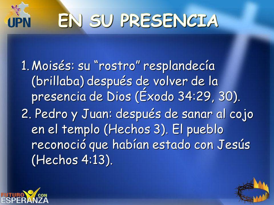 1.Moisés: su rostro resplandecía (brillaba) después de volver de la presencia de Dios (Éxodo 34:29, 30). 2. Pedro y Juan: después de sanar al cojo en