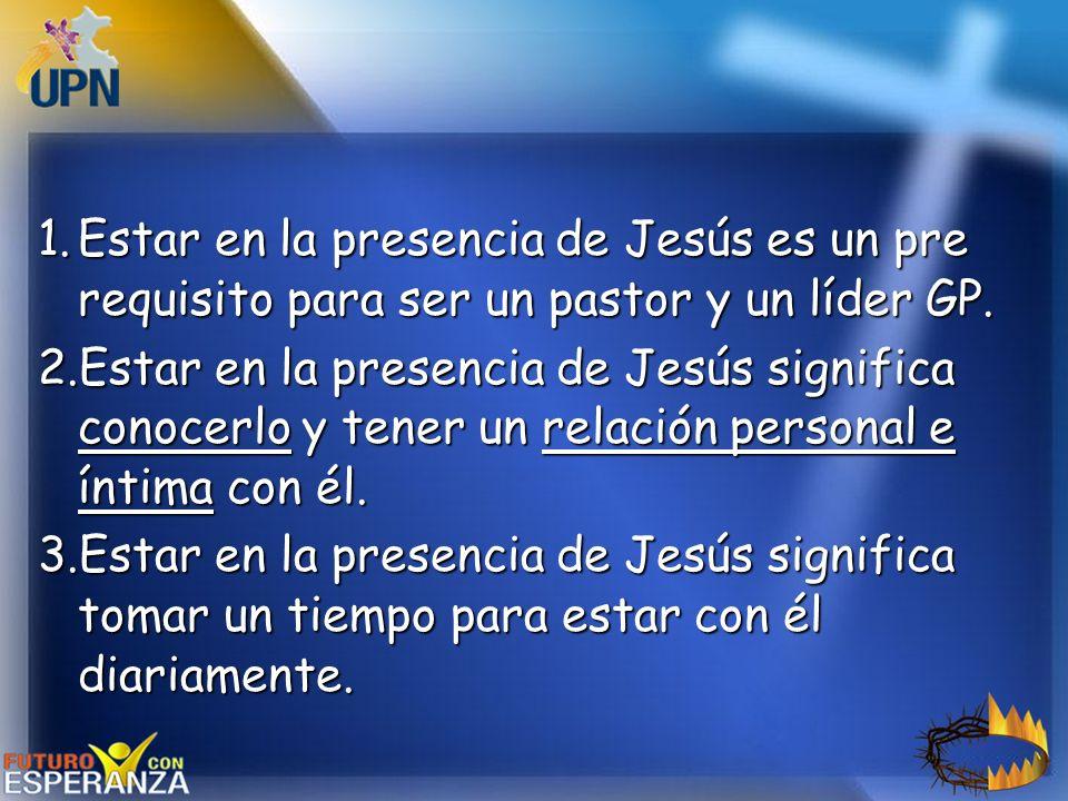 1.Estar en la presencia de Jesús es un pre requisito para ser un pastor y un líder GP. 2.Estar en la presencia de Jesús significa conocerlo y tener un