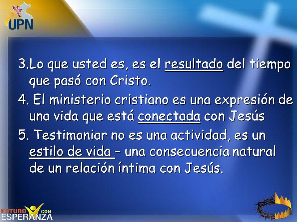 3.Lo que usted es, es el resultado del tiempo que pasó con Cristo. 4. El ministerio cristiano es una expresión de una vida que está conectada con Jesú