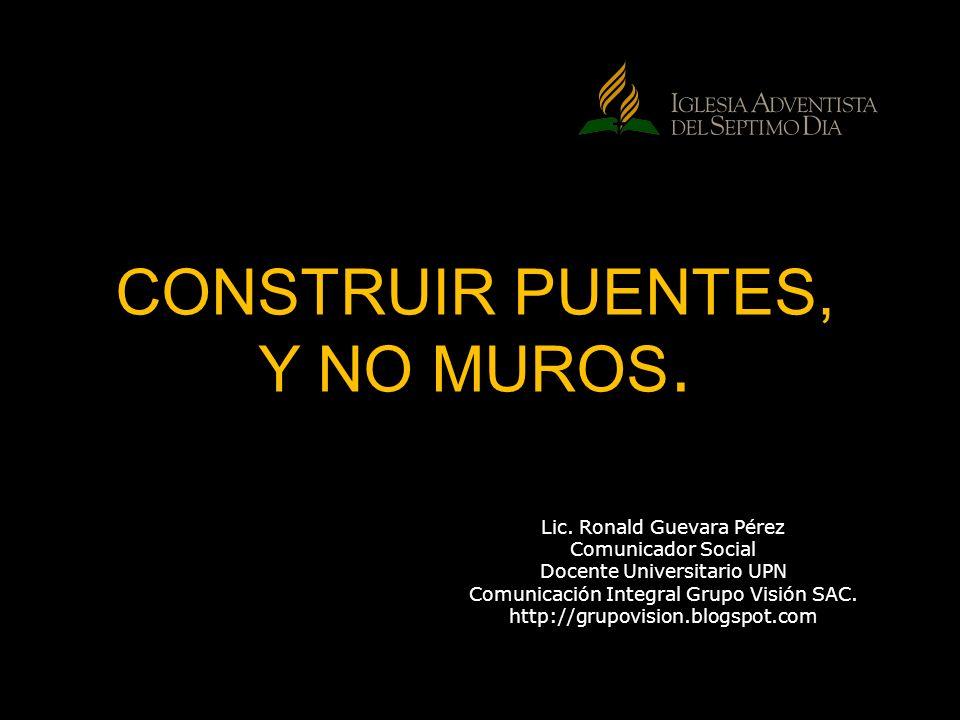 CONSTRUIR PUENTES, Y NO MUROS. Lic. Ronald Guevara Pérez Comunicador Social Docente Universitario UPN Comunicación Integral Grupo Visión SAC. http://g